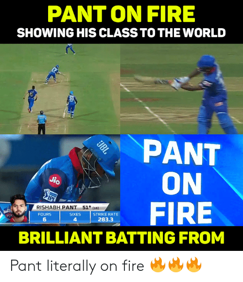Fire, Memes, and World: PANT ON FIRE  SHOWING HIS CLASS TO THE WORLD  20  PANT  ON  FIRE  0o  RISHABH PANT 51  FOURS  6  SIXES  4  STRIKE RATE  283.3  BRILLIANT BATTING FROM Pant literally on fire 🔥🔥🔥