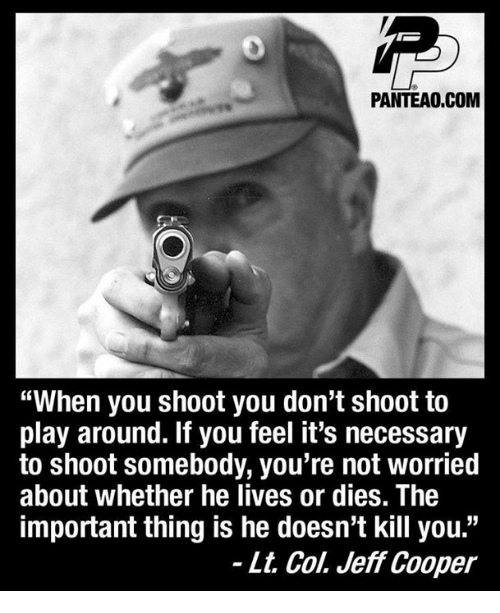"Memes, 🤖, and Com: PANTEAO.COM  ""When you shoot you don't shoot to  play around. If you feel it's necessary  to shoot somebody, you're not worried  about whether he lives or dies. The  important thing is he doesn't kill you.""  - Lt. Col. Jeff Cooper"