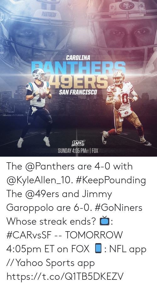 4 0: PANTHERS  CAROLINA  ANTHERS  8749ERS  SAN FRANCISCO  SUNDAY 4:05 PMET FOX The @Panthers are 4-0 with @KyleAllen_10. #KeepPounding The @49ers and Jimmy Garoppolo are 6-0. #GoNiners  Whose streak ends?  📺: #CARvsSF -- TOMORROW 4:05pm ET on FOX 📱: NFL app // Yahoo Sports app https://t.co/Q1TB5DKEZV