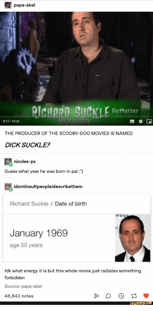 scooby: papa-abel  RICHARD SUCKLE  DeMatter  in this movie  Shagay  PRODUCER  0:17/2035  THE PRODUCER OF THE SCOOBY-DOO MOVIES IS NAMED  DICK SUCKLE?  nicolas-px  Guess what year he was born in pal :')  idontinsultpeopleidescribethem  Richard Suckle Date of birth  January 1969  age 50 years  Idk what energy it is but this whole movie just radiates something  forbidden  Source: papa-abel  48,843 notes  ifunny.co