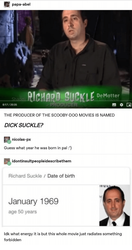 scooby: papa-abel  RICHARO SUCKLE  De Matter  n this movie  Shagay  PRODUCER  0:17/2035  THE PRODUCER OF THE SCOOBY-DOO MOVIES IS NAMED  DICK SUCKLE?  nicolas-px  Guess what year he was born in pal:')  idontinsultpeopleidescribethem  Richard Suckle / Date of birth  January 1969  age 50 years  Idk what energy it is but this whole movie just radiates something  forbidden