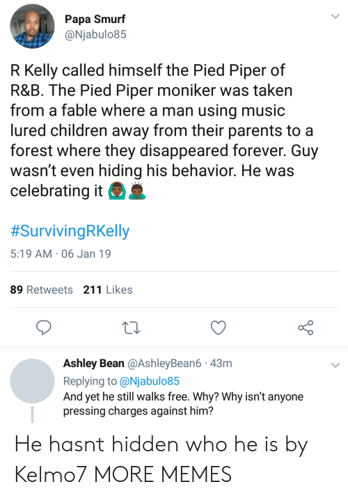 Pied: Papa Smurf  @Njabulo85  R Kelly called himself the Pied Piper of  R&B. The Pied Piper moniker was taken  from a fable where a man using music  lured children away from their parents to a  forest where they disappeared forever. Guy  wasn't even hiding his behavior. He was  celebrating it  #SurvivingRKelly  5:19 AM 06 Jan 19  89 Retweets 211 Likes  Ashley Bean @AshleyBean6 43m  Replying to @Njabulo85  And yet he still walks free. Why? Why isn't anyone  pressing charges against him? He hasnt hidden who he is by Kelmo7 MORE MEMES