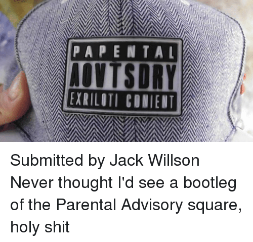 Holi Shit: PAPENTAL  AOVTSDRVE  IEXRILITI CONIENT  LT  ET Submitted by Jack Willson  Never thought I'd see a bootleg of the Parental Advisory square, holy shit