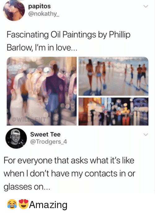 Love, Memes, and Paintings: papitos  @nokathy  Fascinating Oil Paintings by Phillip  Barlow, l'm in love  @w  Sweet Tee  @Trodgers 4  For everyone that asks what it's like  when I don't have my contacts in or  glasses on 😂😍Amazing