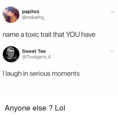 Funny, Lol, and Name: papitos  @nokathy  name a toxic trait that YOU have  Sweet Tee  @Trodgers 4  I laugh in serious moments Anyone else ? Lol