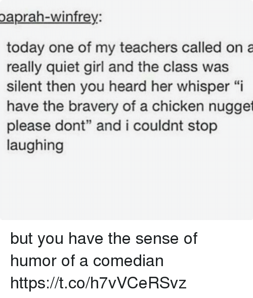 "Chicken, Girl, and Quiet: paprah-winfre  y.  today one of my teachers called on a  really quiet girl and the class was  silent then you heard her whisper ""i  have the bravery of a chicken nugget  please dont"" and i couldnt stop  laughing but you have the sense of humor of a comedian https://t.co/h7vVCeRSvz"