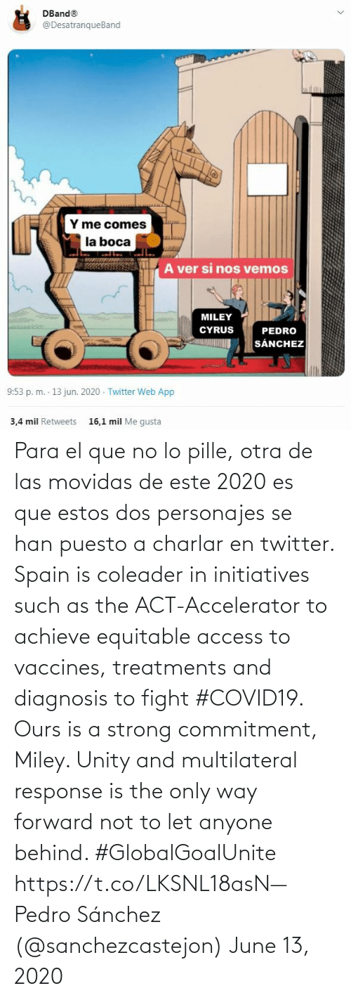 ref: Para el que no lo pille, otra de las movidas de este 2020 es que estos dos personajes se han puesto a charlar en twitter. Spain is coleader in initiatives such as the ACT-Accelerator to achieve equitable access to vaccines, treatments and diagnosis to fight #COVID19. Ours is a strong commitment, Miley. Unity and multilateral response is the only way forward not to let anyone behind. #GlobalGoalUnite https://t.co/LKSNL18asN— Pedro Sánchez (@sanchezcastejon) June 13, 2020