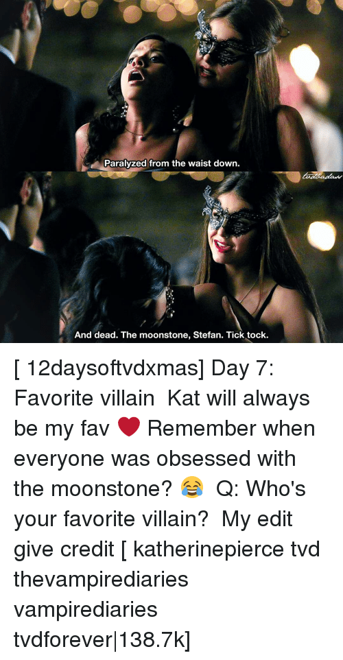 Paralyzation: Paralyzed from the waist down.  And dead. The moonstone, Stefan. Tick tock. [ 12daysoftvdxmas] Day 7: Favorite villain ⠀ Kat will always be my fav ❤️ Remember when everyone was obsessed with the moonstone? 😂 ⠀ Q: Who's your favorite villain? ⠀ My edit give credit [ katherinepierce tvd thevampirediaries vampirediaries tvdforever|138.7k]