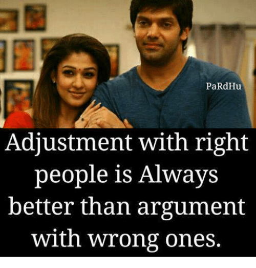 Argumenting: PaRdHu  Adjustment with right  people is Alwavs  better than argument  with wrong ones.