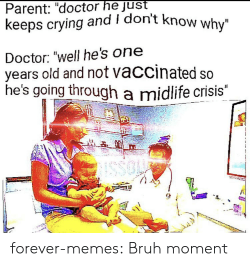 "i dont know why: Parent: ""doctor he just  keeps crying and I don't know why""  Doctor: ""well he's on  years old and not vaccinated so  he's going through a midlife crisis""  JI  SSO forever-memes:  Bruh moment"