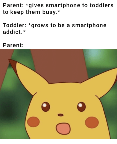 addict: Parent: *gives smartphone to toddlers  to keep them busy.*  Toddler: *grows to be a smartphone  addict.*  Parent: