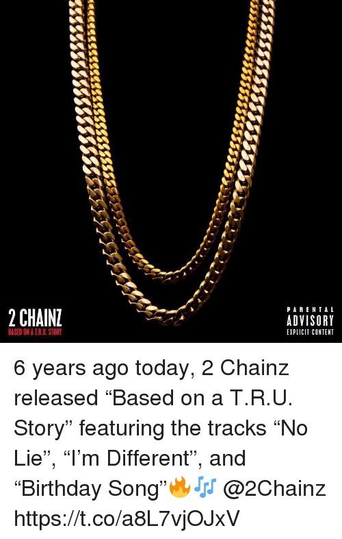 """Today, Content, and 2chainz: PARENTAL  2 CHAIN  ADVISORY  EXPLICIT CONTENT  BASED ON A T.R.U. STORY 6 years ago today, 2 Chainz released """"Based on a T.R.U. Story"""" featuring the tracks """"No Lie"""", """"I'm Different"""", and """"Birthday Song""""🔥🎶 @2Chainz https://t.co/a8L7vjOJxV"""