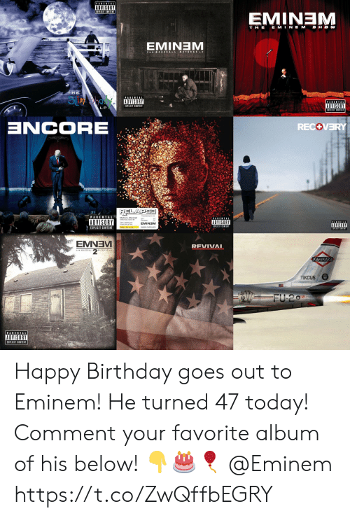 Birthday, Eminem, and Parental Advisory: PARENTAL  ADVISORY  EMINEM  T HE E MINEM SHOW  EMINTEM  THE  S  PARENTAL  PARENTAL  ADVISORY  EIPLICIT CONTENT  LP  ZCORE  RECOVERY  RELAPSE  PARENTAL  ADVISORY  ADVISORY  EMINEM  ADVISORY  EXPLICIT CONTENT  EIPLICIT CONTENT  EMNEV  REVIVAI  KAMIKAZE  TIKCUS  19946  FU 207  PARENTAL  ADVISORY  EXPLICIT CONTENT Happy Birthday goes out to Eminem! He turned 47 today! Comment your favorite album of his below! 👇🎂🎈 @Eminem https://t.co/ZwQffbEGRY