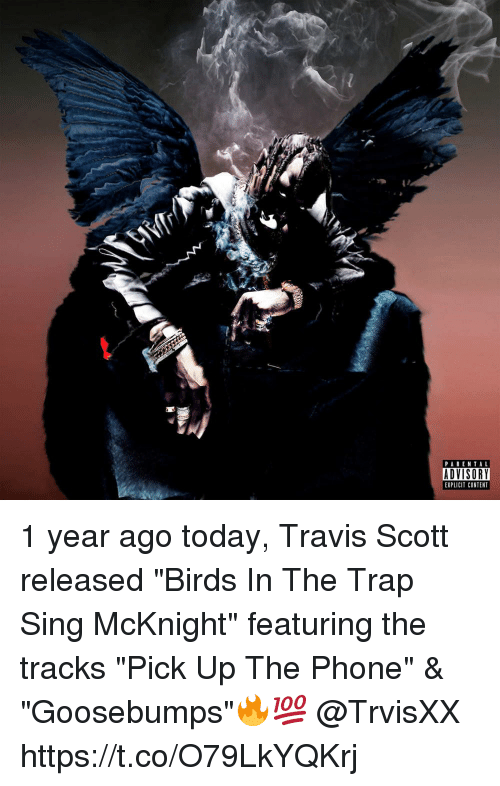 """Singed: PARENTAL  ADVISORY  EXPLICIT CONTENT 1 year ago today, Travis Scott released """"Birds In The Trap Sing McKnight"""" featuring the tracks """"Pick Up The Phone"""" & """"Goosebumps""""🔥💯 @TrvisXX https://t.co/O79LkYQKrj"""