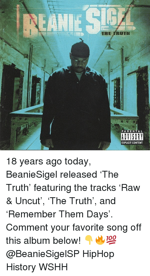 uncut: PARENTAL  ADVISORY  EXPLICIT CONTENT 18 years ago today, BeanieSigel released 'The Truth' featuring the tracks 'Raw & Uncut', 'The Truth', and 'Remember Them Days'. Comment your favorite song off this album below! 👇🔥💯 @BeanieSigelSP HipHop History WSHH