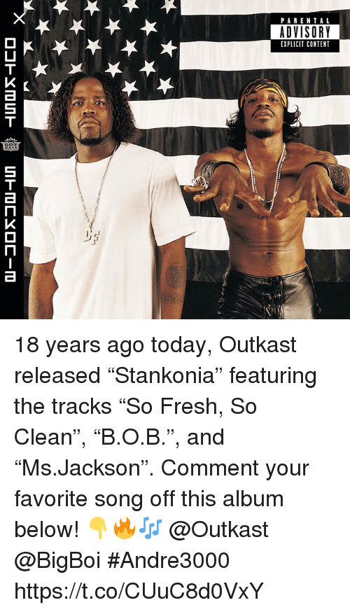 """Fresh, OutKast, and Parental Advisory: PARENTAL  ADVISORY  EXPLICIT CONTENT 18 years ago today, Outkast released """"Stankonia"""" featuring the tracks """"So Fresh, So Clean"""", """"B.O.B."""", and """"Ms.Jackson"""". Comment your favorite song off this album below! 👇🔥🎶 @Outkast @BigBoi #Andre3000 https://t.co/CUuC8d0VxY"""