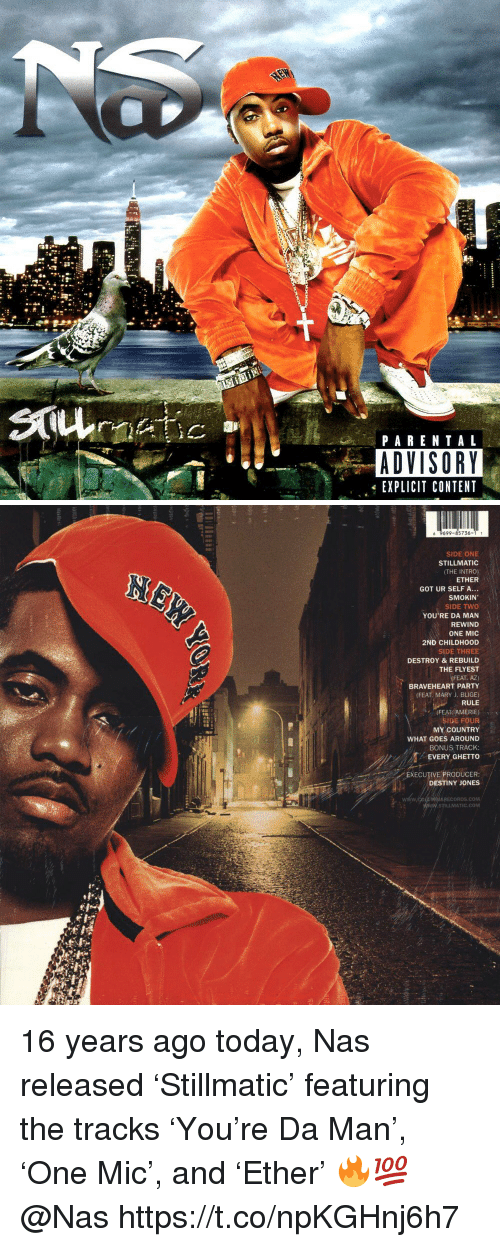 braveheart: PARENTAL  ADVISORY  EXPLICIT CONTENT   6 9699-85736-1 1  SIDE ONE  STILLMATIC  (THE INTRO)  ETHER  GOT UR SELF A...  SMOKIN  SIDE TWO  YOU'RE DA MAN  REWIND  ONE MIC  2ND CHILDHOOD  SIDE THREE  DESTROY &REBUILD  THE FLYEST  (FEAT. AZ)  BRAVEHEART PARTY  (FEAT. MARY J. BLIGE)  RULE  (FEAT AMERIE)  SIDE FOUR  MY COUNTRY  WHAT GOES AROUND  BONUS TRACK:  EVERY GHETTO  EXECUTIVE PRODUCER:  DESTINY JONES  MEIARECORDS.COM  STILLMATIC.COM 16 years ago today, Nas released 'Stillmatic' featuring the tracks 'You're Da Man', 'One Mic', and 'Ether' 🔥💯 @Nas https://t.co/npKGHnj6h7