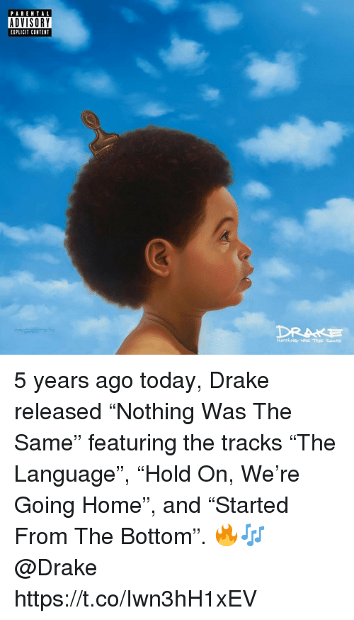 """Drake, Home, and Today: PARENTAL  DVISORY  EXPLICIT CONTENT 5 years ago today, Drake released """"Nothing Was The Same"""" featuring the tracks """"The Language"""", """"Hold On, We're Going Home"""", and """"Started From The Bottom"""". 🔥🎶 @Drake https://t.co/Iwn3hH1xEV"""