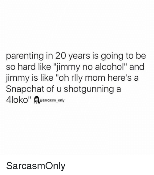 """shotgunning: parenting in 20 years is going to be  so hard like """"jimmy no alcohol"""" and  jimmy is like """"oh rlly mom here's a  Snapchat of u shotgunning a  OKO@sarcasm_only SarcasmOnly"""