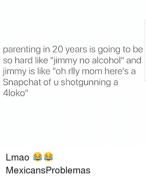 """shotgunning: parenting in 20 years is going to be  so hard like """"jimmy no alcohol"""" and  jimmy is like """"oh rlly mom here's a  Snapchat of u shotgunning a  4loko"""" Lmao 😂😂 MexicansProblemas"""