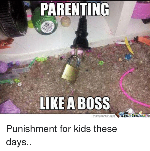 Parenting Like A Boss Meme Centercom Punishment For Kids