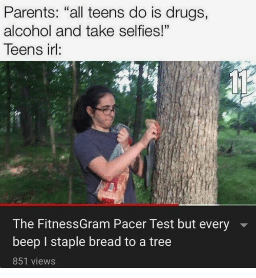 """Drugs, Parents, and Alcohol: Parents: """"all teens do is drugs,  alcohol and take selfies!""""  Teens irl:  The FitnessGram Pacer Test but every  beep I staple bread to a tree  851 views"""