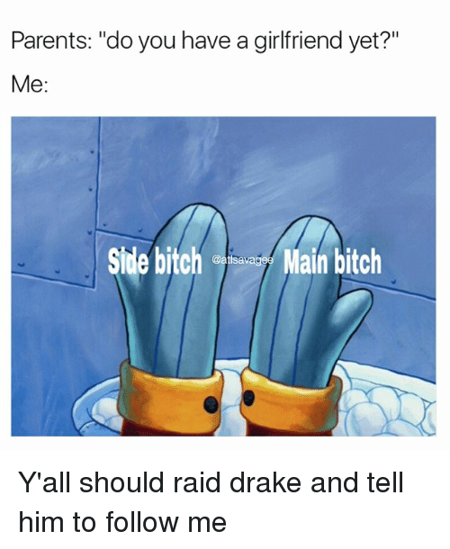 """Main Bitch: Parents: """"do you have a girlfriend yet?""""  Me  Side bitch  Main bitch  @atlsa Y'all should raid drake and tell him to follow me"""