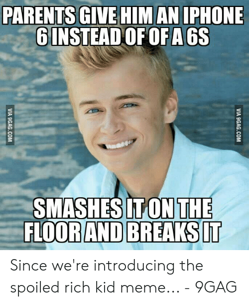 Spoiled Rich: PARENTS GIVE HIM AN IPHONE  6 INSTEAD OF OFA 6S  SMASHES IT ON THE  FLOOR AND BREAKS IT  VIA 9GAG.COM  VIA 9GAG.COM Since we're introducing the spoiled rich kid meme... - 9GAG
