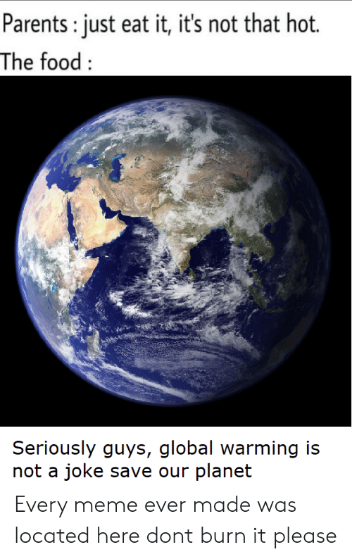 Every Meme: Parents: just eat it, it's not that hot.  The food:  Seriously guys, global warming is  not a joke save our planet Every meme ever made was located here dont burn it please