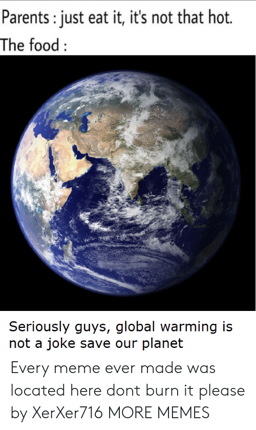 Every Meme: Parents: just eat it, it's not that hot.  The food:  Seriously guys, global warming is  not a joke save our planet Every meme ever made was located here dont burn it please by XerXer716 MORE MEMES