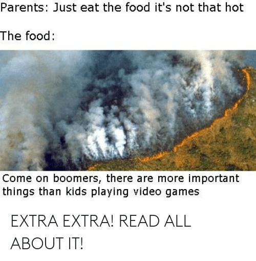 Food, Parents, and Reddit: Parents: Just eat the food it's not that hot  The food:  Come on boomers, there are more important  things than kids playing video games EXTRA EXTRA! READ ALL ABOUT IT!