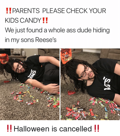 Candy, Dude, and Memes: PARENTS PLEASE CHECK YOUR  KIDS CANDY!!  We just found a whole ass dude hiding  in my sons Reese's  Stu!  SAIHSUH ‼️Halloween is cancelled‼️