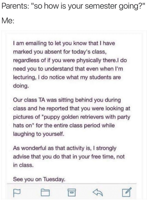 """advise: Parents: """"so how is your semester going?""""  I am emailing to let you know that I have  marked you absent for today's class  regardless of if you were physically there.l do  need you to understand that even when I'm  lecturing, I do notice what my students are  doing.  Our class TA was sitting behind you during  class and he reported that you were looking at  pictures of """"puppy golden retrievers with party  hats on"""" for the entire class period while  laughing to yourself.  As wonderful as that activity is, I strongly  advise that you do that in your free time, not  in class.  See you on Tuesday"""