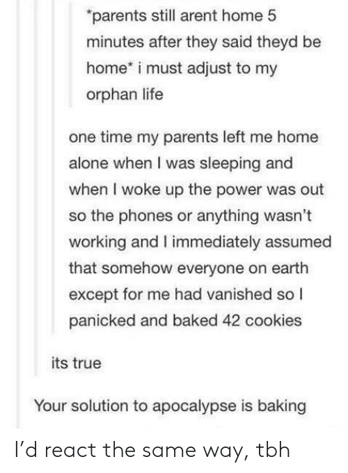 orphan: parents still arent home 5  minutes after they said theyd be  home* i must adjust to my  orphan life  one time my parents left me home  alone when I was sleeping and  when I woke up the power was out  so the phones or anything wasn't  working and I immediately assumed  that somehow everyone on earth  except for me had vanished so l  panicked and baked 42 cookies  its true  Your solution to apocalypse is baking I'd react the same way, tbh