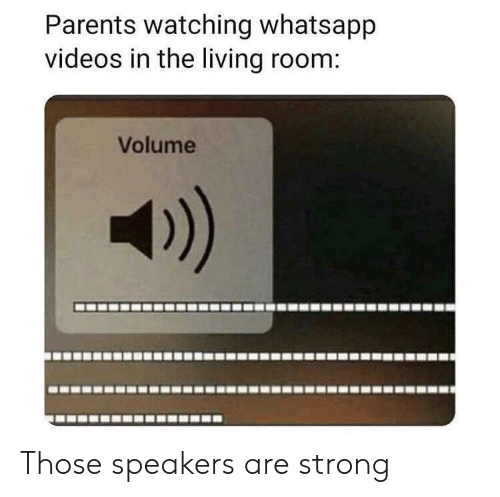 speakers: Parents watching whatsapp  videos in the living room:  Volume Those speakers are strong