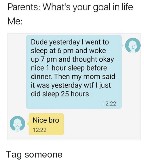 Dude, Life, and Memes: Parents: What's your goal in life  Me:  Dude yesterday I went to  sleep at 6 pm and woke  up 7 pm and thought okay  nice 1 hour sleep before  dinner. Then my mom said  it was yesterday wtf I just  did sleep 25 hours  12:22  Nice bro  12:22 Tag someone
