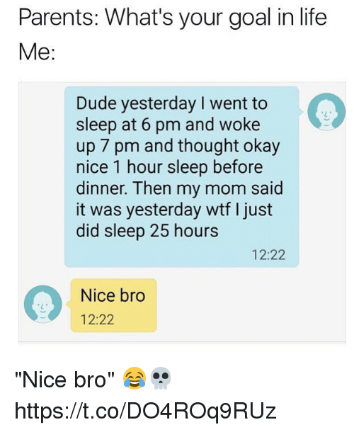 """Dude, Life, and Parents: Parents: What's your goal in life  Me:  Dude yesterday I went to  sleep at 6 pm and woke  up 7 pm and thought okay  nice 1 hour sleep before  dinner. Then my mom said  it was yesterday wtf I just  did sleep 25 hours  12:22  Nice bro  12:22 """"Nice bro"""" 😂💀 https://t.co/DO4ROq9RUz"""