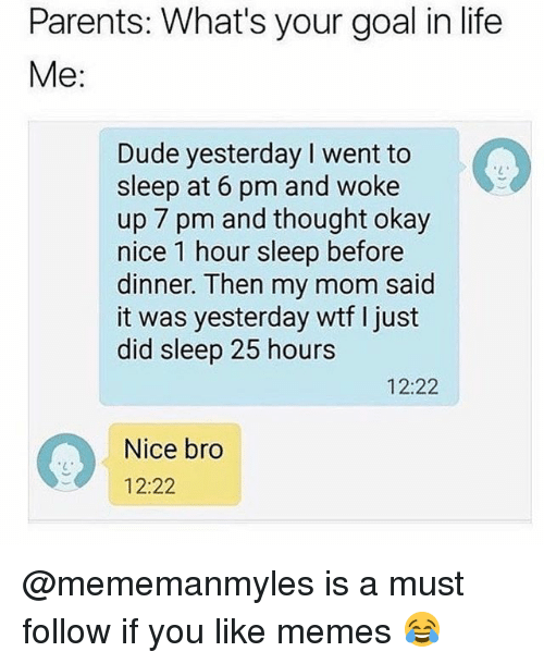 Dude, Life, and Memes: Parents: What's your goal in life  Me:  Dude yesterday I went to  sleep at 6 pm and woke  up 7 pm and thought okay  nice 1 hour sleep before  dinner. Then my mom said  it was yesterday wtf I just  did sleep 25 hours  12:22  Nice bro  12:22 @mememanmyles is a must follow if you like memes 😂