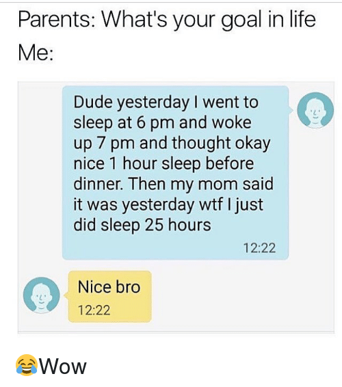 Dude, Life, and Memes: Parents: What's your goal in life  Me:  Dude yesterday I went to  sleep at 6 pm and woke  up 7 pm and thought okay  nice 1 hour sleep before  dinner. Then my mom said  it was yesterday wtf I just  did sleep 25 hours  12:22  Nice bro  12:22 😂Wow