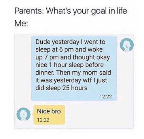 Dude, Life, and Parents: Parents: What's your goal in life  Me:  Dude yesterday I went to  sleep at 6 pm and woke  up 7 pm and thought okay  nice 1 hour sleep before  dinner. Then my mom said  it was yesterday wtf I just  did sleep 25 hours  L2  12:22  Nice bro  12:22