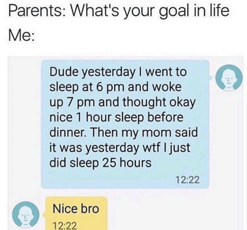 1 Hour: Parents: What's your goal in life  Me:  Dude yesterday I went to  sleep at 6 pm and woke  up 7 pm and thought okay  nice 1 hour sleep before  dinner. Then my mom said  it was yesterday wtf I just  did sleep 25 hours  12:22  Nice bro  12:22