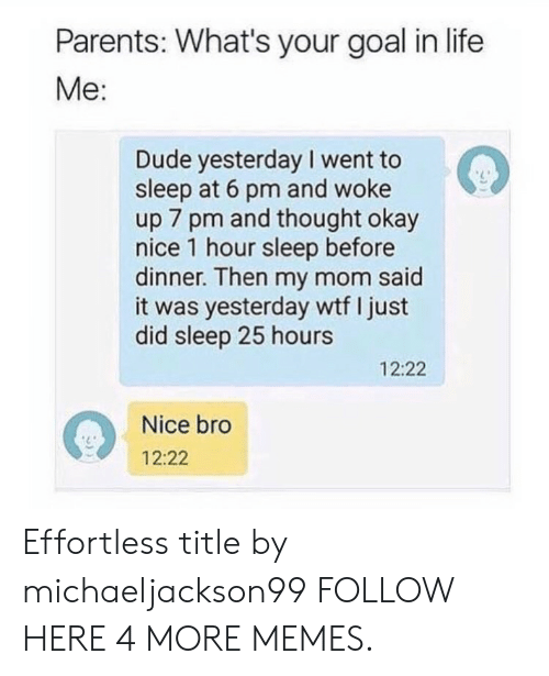 Dank, Dude, and Life: Parents: What's your goal in life  Me:  Dude yesterday I went to  sleep at 6 pm and woke  up 7 pm and thought okay  nice 1 hour sleep before  dinner. Then my mom said  it was yesterday wtf I just  did sleep 25 hours  12:22  Nice bro  12:22 Effortless title by michaeljackson99 FOLLOW HERE 4 MORE MEMES.