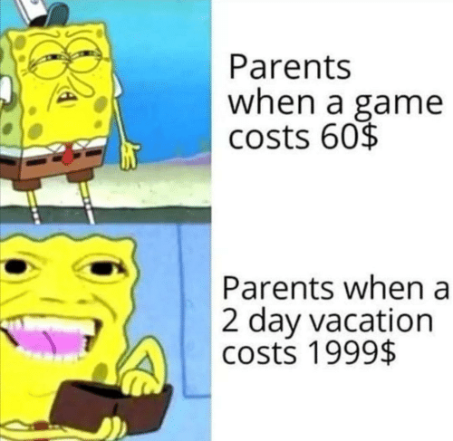 A Game: Parents  when a game  costs 60$  Parents when a  2 day vacation  costs 1999$