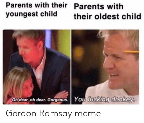 Donkey, Fucking, and Gordon Ramsay: Parents with their Parents with  youngest child  their oldest child  Oh dear, oh dear. Gorgoous. You fucking donkey. Gordon Ramsay meme
