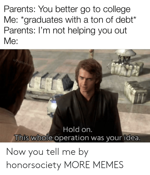 "College, Dank, and Memes: Parents: You better go to college  Me: ""graduates with a ton of debt*  Parents: I'm not helping you out  Me:  u/honorsociety  Hold on.  This whole operation was your idea. Now you tell me by honorsociety MORE MEMES"