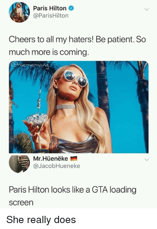 Hilton: Paris Hilton  @ParisHilton  Cheers to all my haters! Be patient. So  much more is coming  Mr.Hüenëke  @JacobHueneke  Paris Hilton looks like a GTA loading  screen She really does