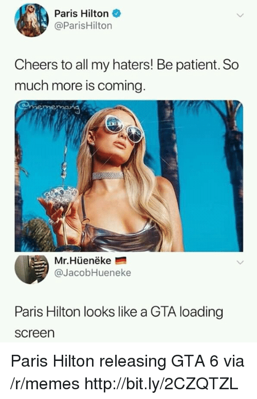 Hilton: Paris Hilton  @ParisHilton  Cheers to all my haters! Be patient. So  much more is coming  Mr.Hüenëke  @JacobHueneke  Paris Hilton looks like a GTA loading  screen Paris Hilton releasing GTA 6 via /r/memes http://bit.ly/2CZQTZL