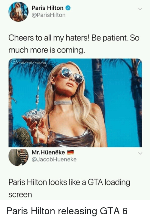 Hilton: Paris Hilton  @ParisHilton  Cheers to all my haters! Be patient. So  much more is coming  Mr.Hüenëke  @JacobHueneke  Paris Hilton looks like a GTA loading  screen Paris Hilton releasing GTA 6