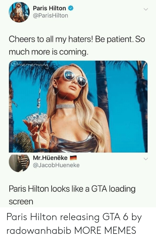 Hilton: Paris Hilton  @ParisHilton  Cheers to all my haters! Be patient. So  much more is coming  Mr.Hüenëke  @JacobHueneke  Paris Hilton looks like a GTA loading  screen Paris Hilton releasing GTA 6 by radowanhabib MORE MEMES
