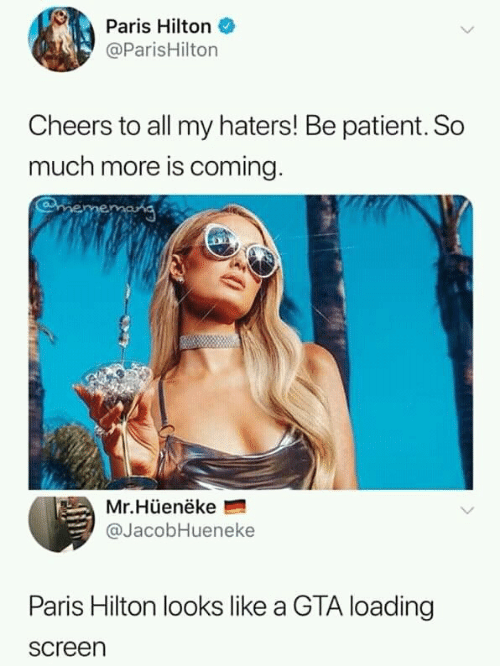 Hilton: Paris Hilton  @ParisHilton  Cheers to all my haters! Be patient. So  much more is coming.  mememang  Mr.Hüenëke  @JacobHueneke  Paris Hilton looks like a GTA loading  screen